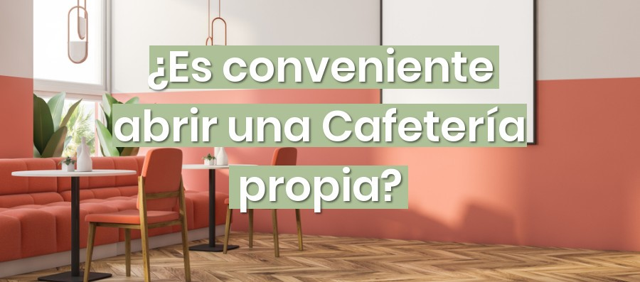 ¿Es conveniente abrir una Cafetería propia?