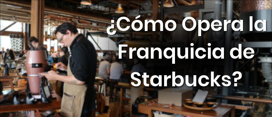 ¿Cómo Opera la Franquicia de Café Starbucks?